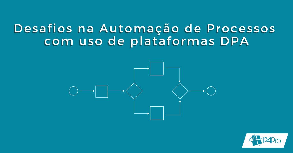 Principais Desafios na Automação de Processos com uso de plataformas DPA (Digital Process Automation)