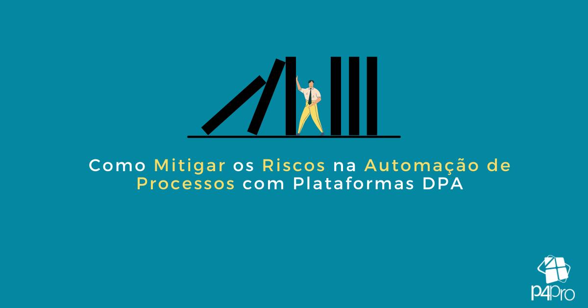Como Mitigar os Riscos na Automação de Processo com Plataformas DPA (Digital Process Automation)