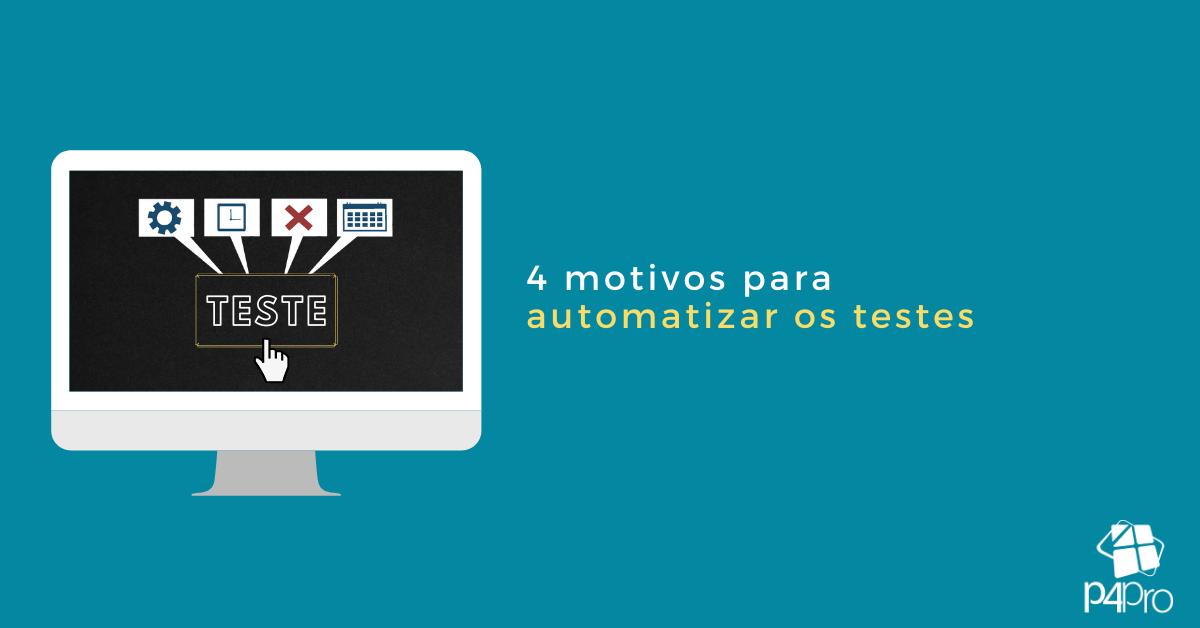4 Motivos para Começar a Automatizar Testes Agora