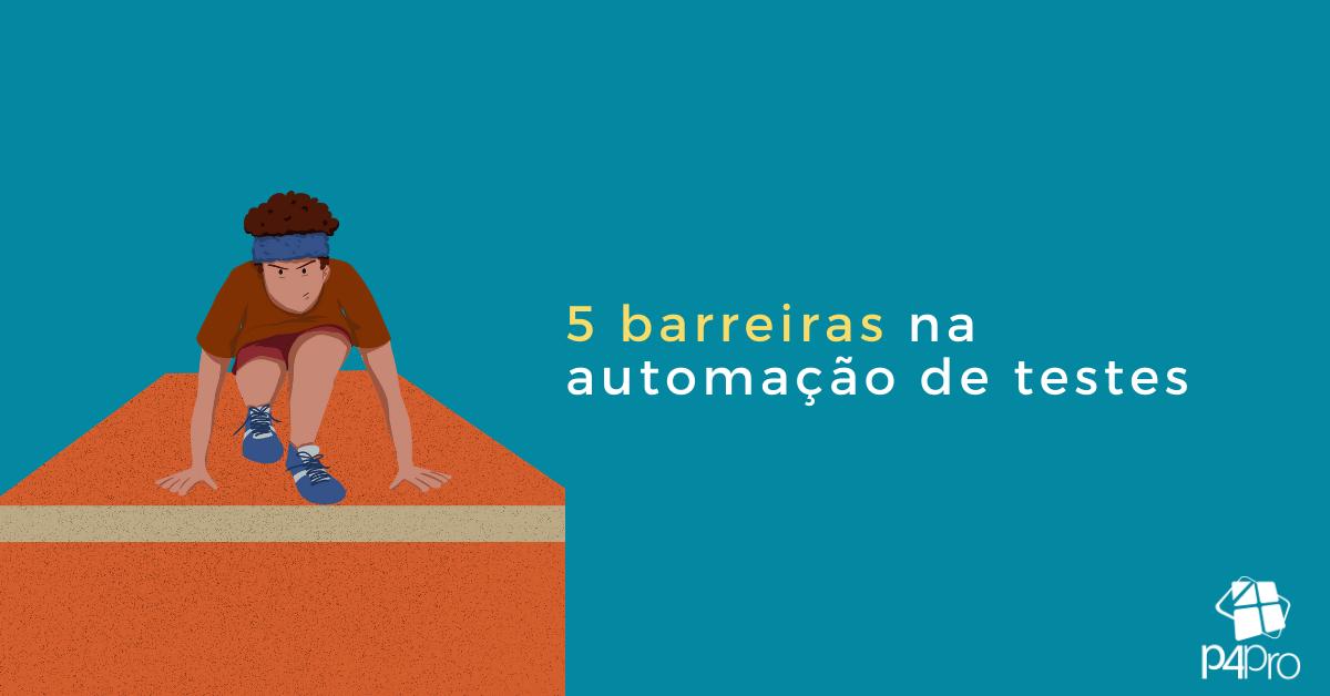 5 Barreiras na Automação de Testes